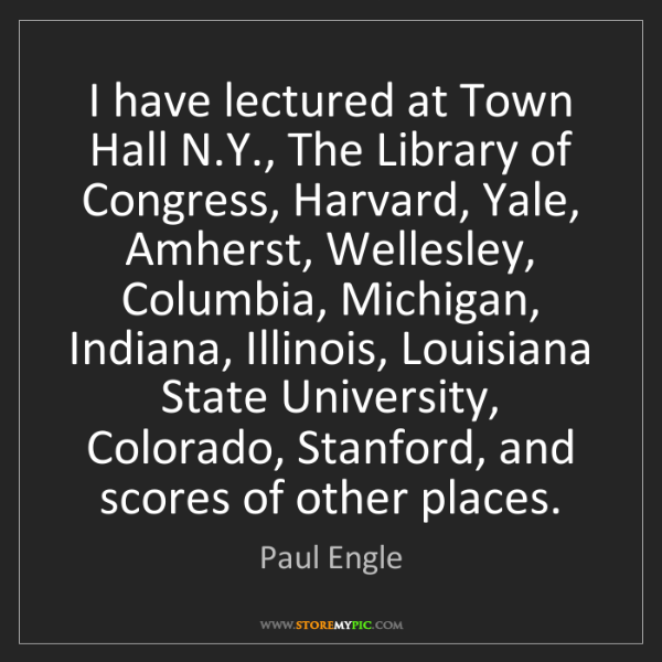 Paul Engle: I have lectured at Town Hall N.Y., The Library of Congress,...