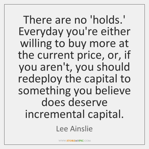There are no 'holds.' Everyday you're either willing to buy more ...