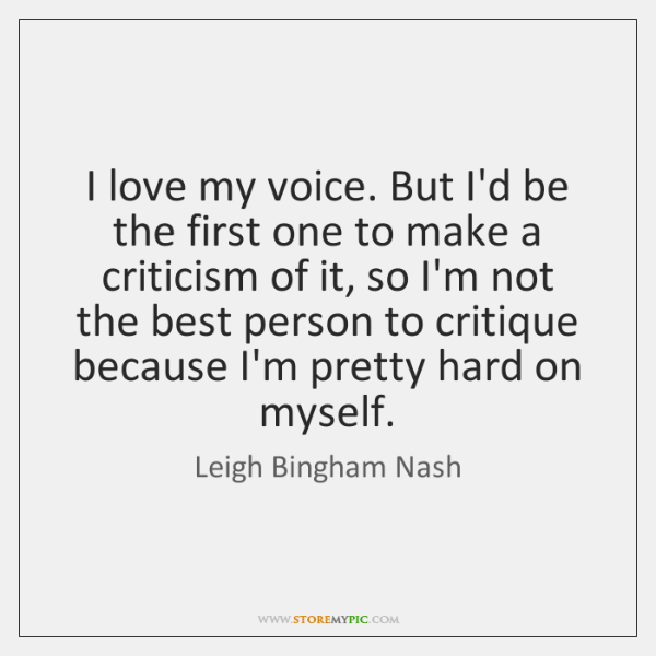 I love my voice. But I'd be the first one to make ...