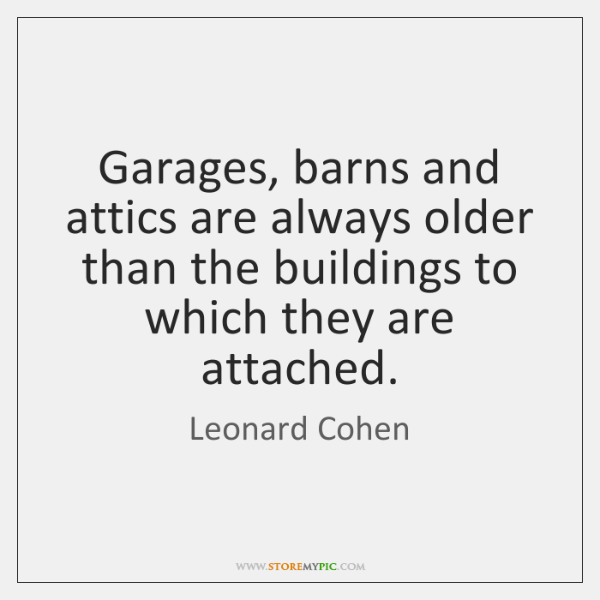 Garages, barns and attics are always older than the buildings to which ...