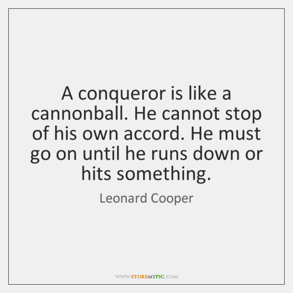 A conqueror is like a cannonball. He cannot stop of his own ...