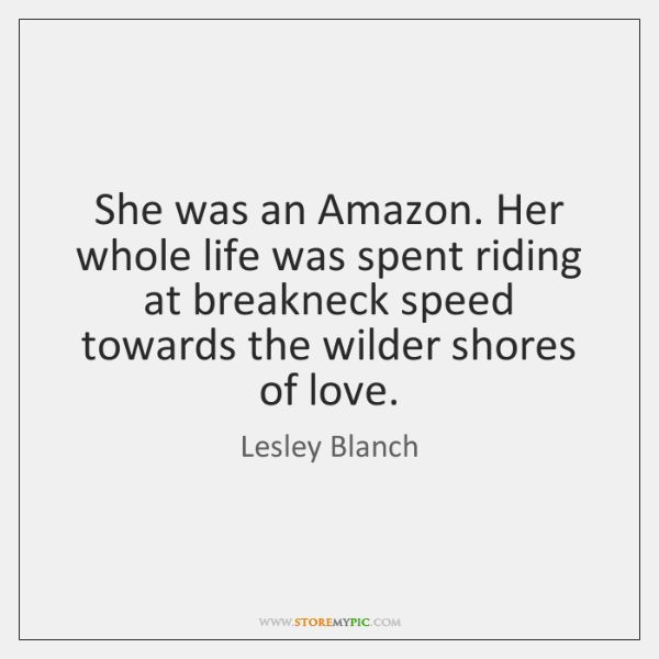 She was an Amazon. Her whole life was spent riding at breakneck ...