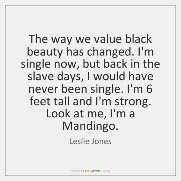 The way we value black beauty has changed. I'm single now, but ...