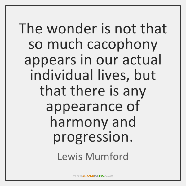 The wonder is not that so much cacophony appears in our actual ...