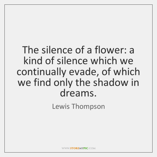 The silence of a flower: a kind of silence which we continually ...