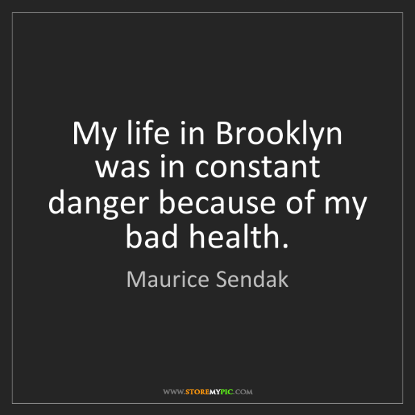 Maurice Sendak: My life in Brooklyn was in constant danger because of...
