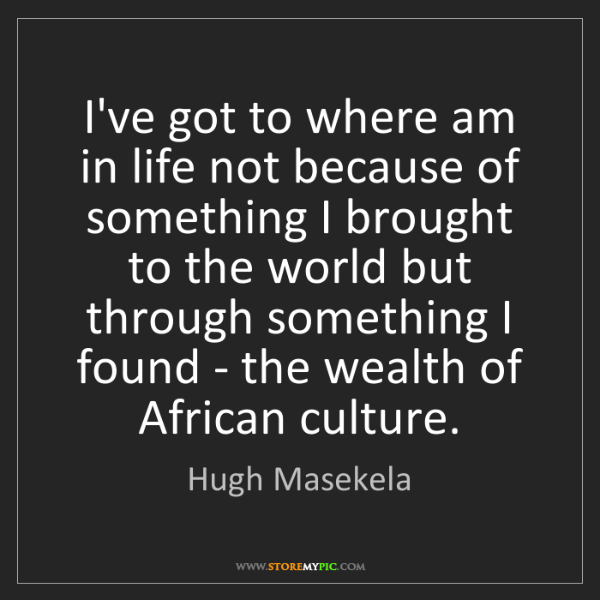 Hugh Masekela: I've got to where am in life not because of something...