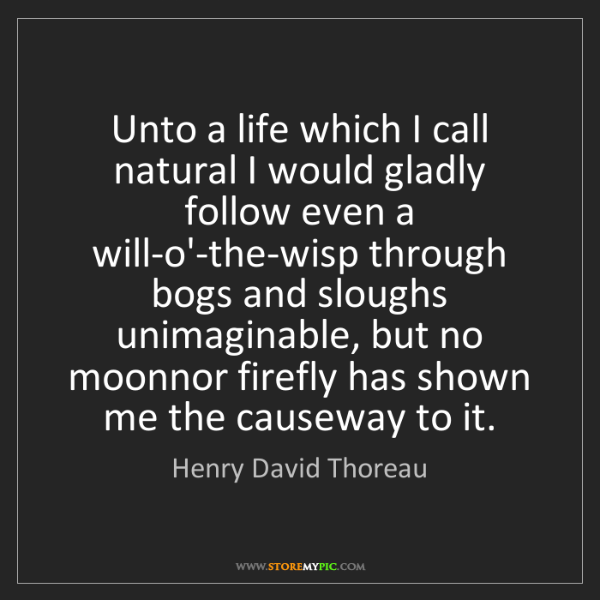Henry David Thoreau: Unto a life which I call natural I would gladly follow...