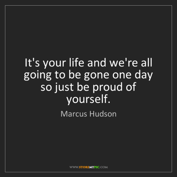 Marcus Hudson: It's your life and we're all going to be gone one day...