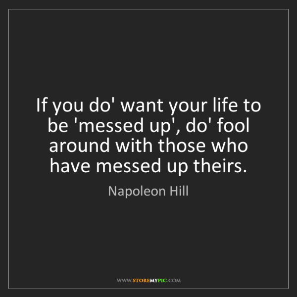 Messed Up Life Quotes: Napoleon Hill: If You Do' Want Your Life To Be 'messed Up