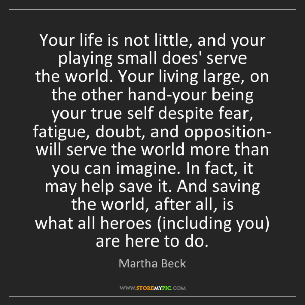 Martha Beck: Your life is not little, and your playing small does'...