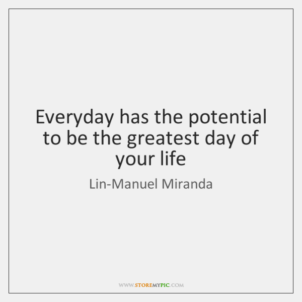 Everyday has the potential to be the greatest day of your life