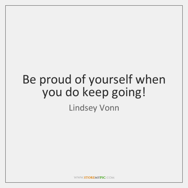 Be proud of yourself when you do keep going!