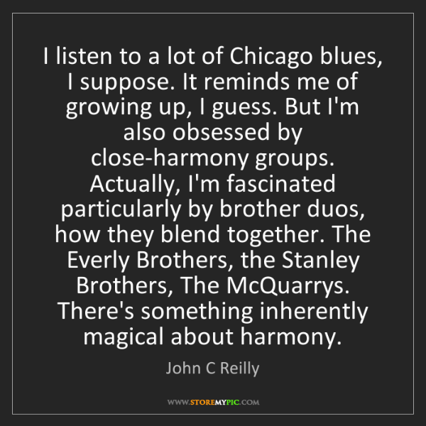 John C Reilly: I listen to a lot of Chicago blues, I suppose. It reminds...