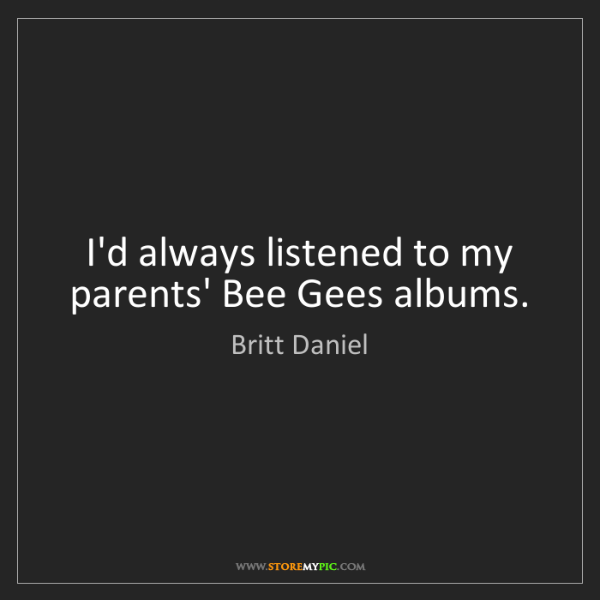 Britt Daniel: I'd always listened to my parents' Bee Gees albums.
