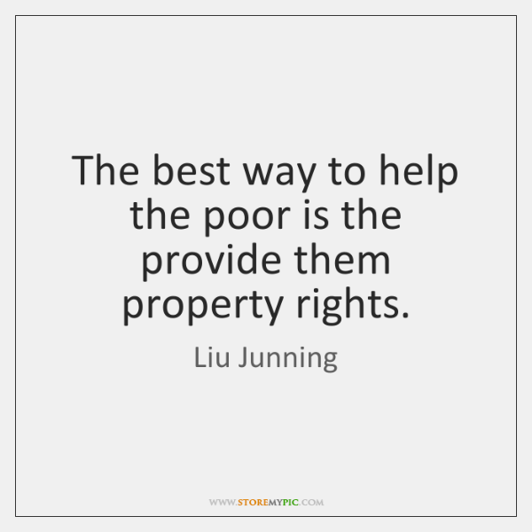 The best way to help the poor is the provide them property ...