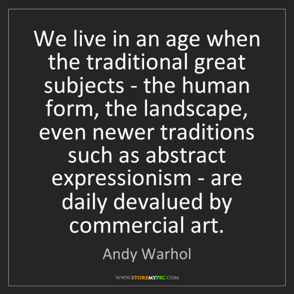 Andy Warhol: We live in an age when the traditional great subjects...
