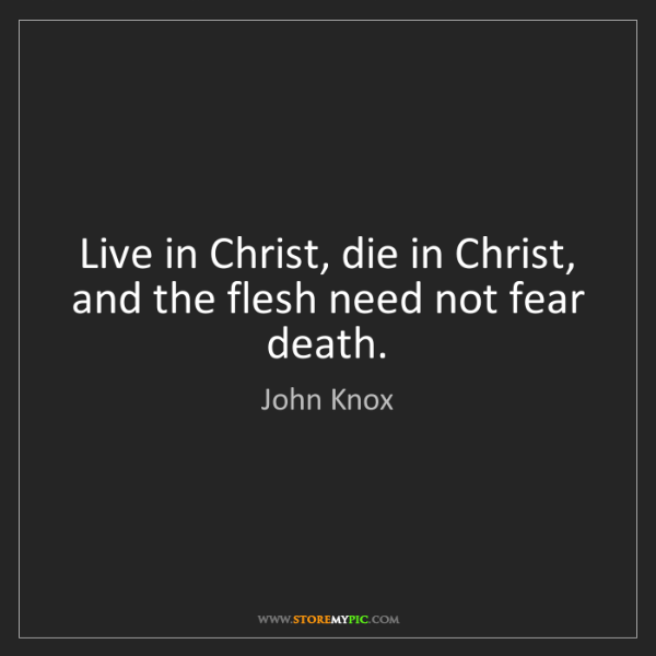 John Knox Live In Christ Die In Christ And The Flesh Need Not Cool Does Jesus Fear Death Quotes