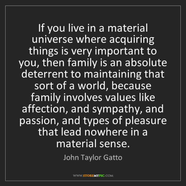 John Taylor Gatto: If you live in a material universe where acquiring things...