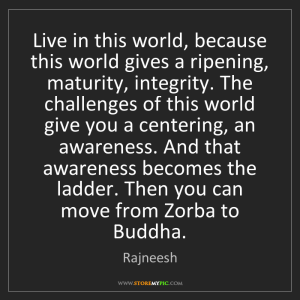 Rajneesh: Live in this world, because this world gives a ripening,...