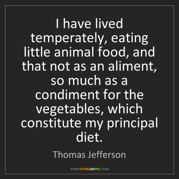 Thomas Jefferson: I have lived temperately, eating little animal food,...