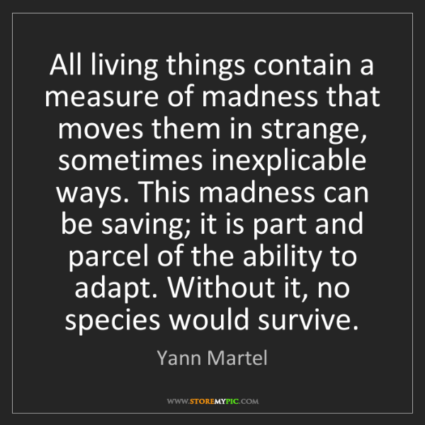 Yann Martel: All living things contain a measure of madness that moves...