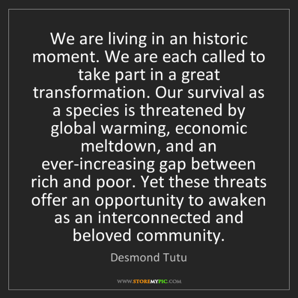 Desmond Tutu: We are living in an historic moment. We are each called...