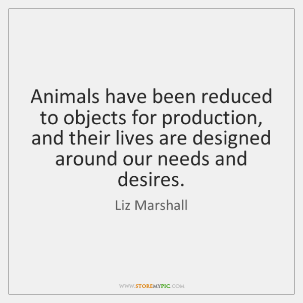 Animals have been reduced to objects for production, and their lives are ...