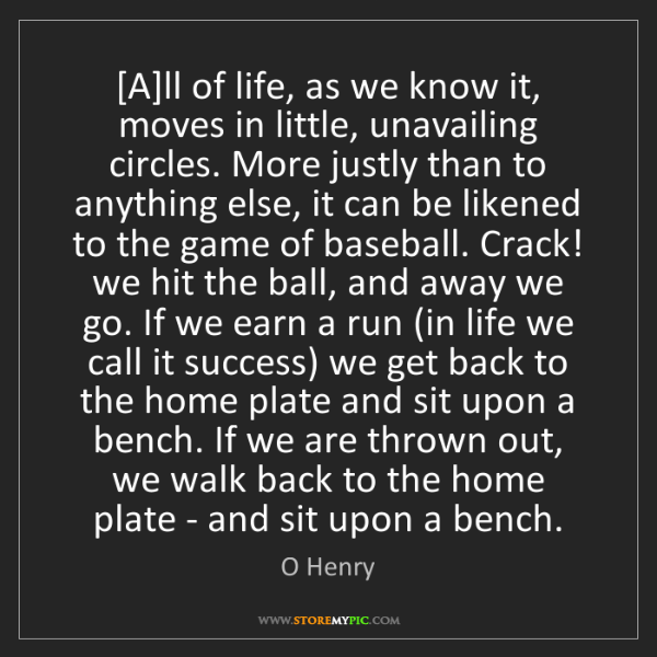 O Henry: [A]ll of life, as we know it, moves in little, unavailing...