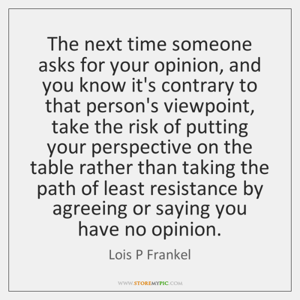 The next time someone asks for your opinion, and you know it's ...