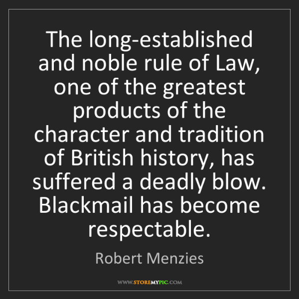 Robert Menzies: The long-established and noble rule of Law, one of the...