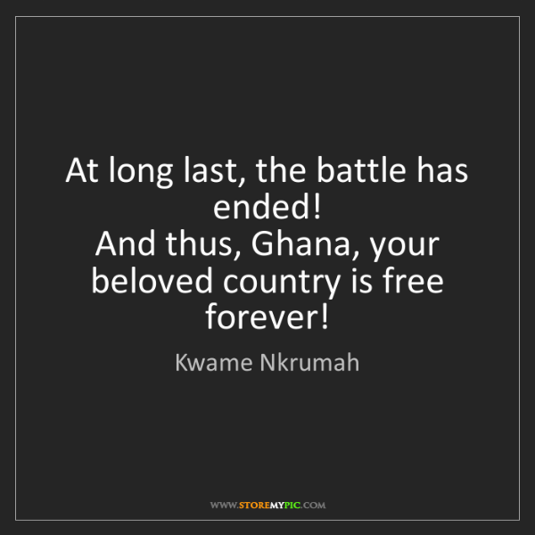 Kwame Nkrumah: At long last, the battle has ended!  And thus, Ghana,...