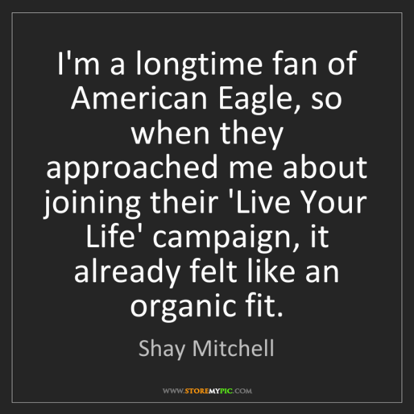 Shay Mitchell: I'm a longtime fan of American Eagle, so when they approached...
