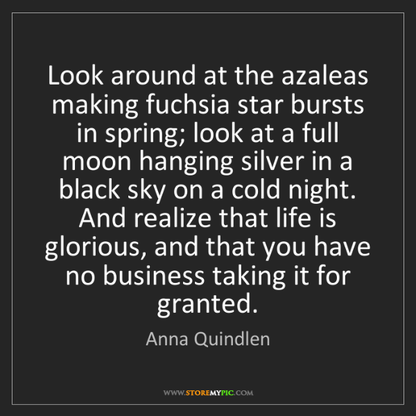 Anna Quindlen: Look around at the azaleas making fuchsia star bursts...