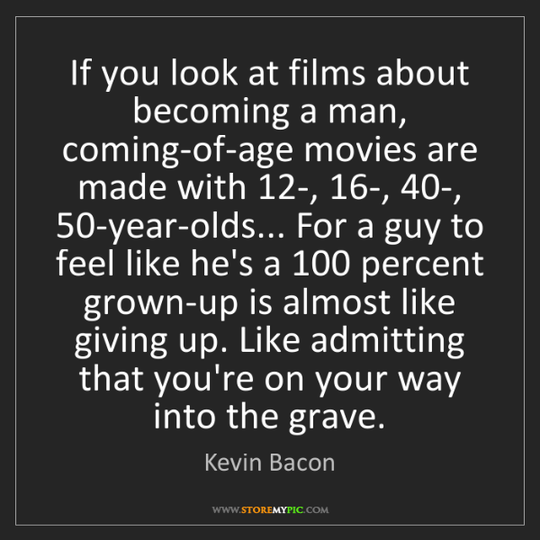 Kevin Bacon: If you look at films about becoming a man, coming-of-age...