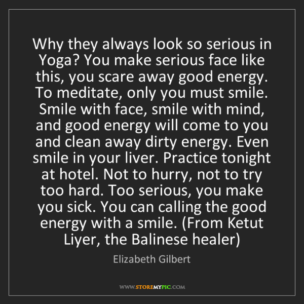 Elizabeth Gilbert: Why they always look so serious in Yoga? You make serious...