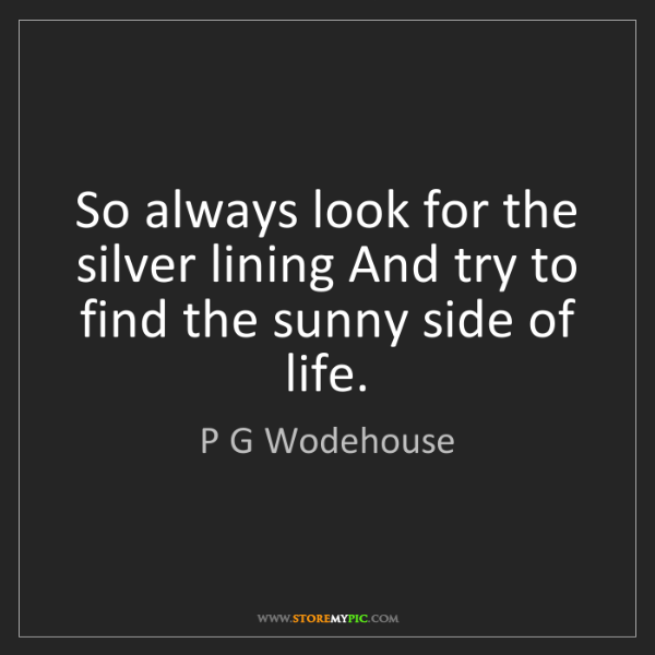 P G Wodehouse So Always Look For The Silver Lining And Try To Find