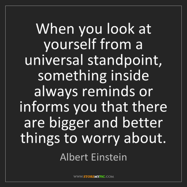 Albert Einstein: When you look at yourself from a universal standpoint,...