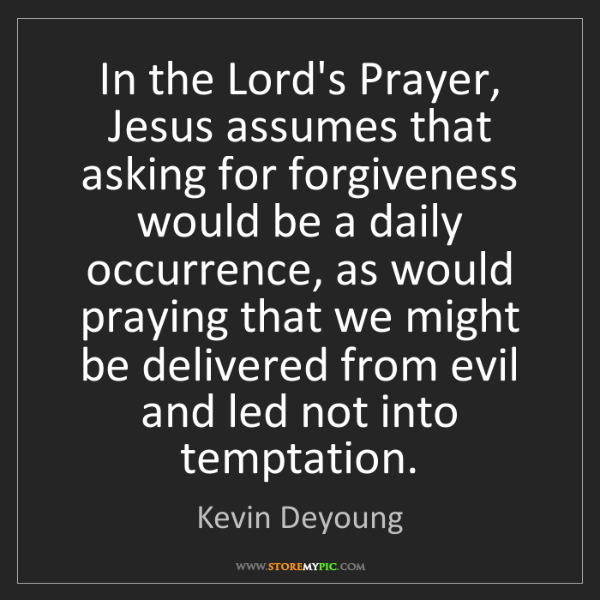 Kevin Deyoung: In the Lord's Prayer, Jesus assumes that asking for forgiveness...
