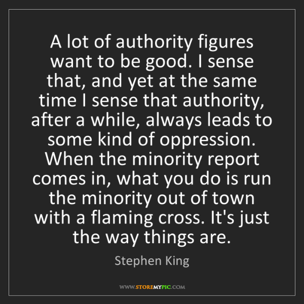 Stephen King: A lot of authority figures want to be good. I sense that,...