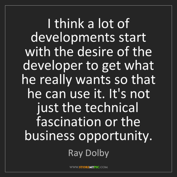 Ray Dolby: I think a lot of developments start with the desire of...