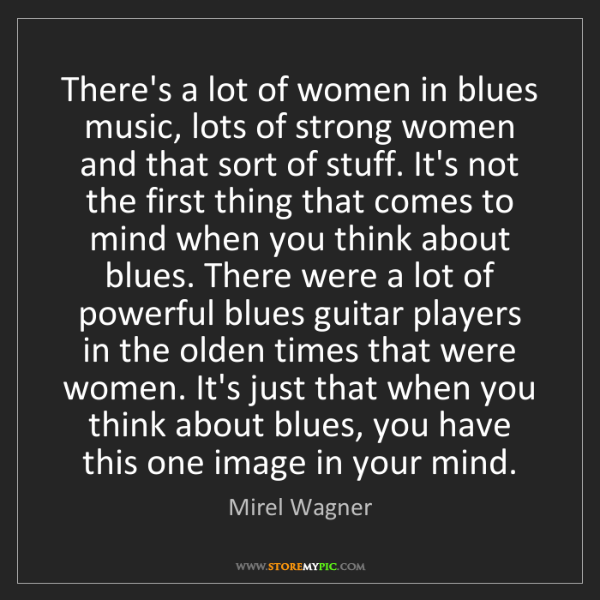 Mirel Wagner: There's a lot of women in blues music, lots of strong...