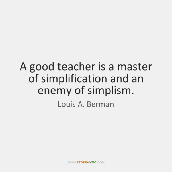 A good teacher is a master of simplification and an enemy of ...