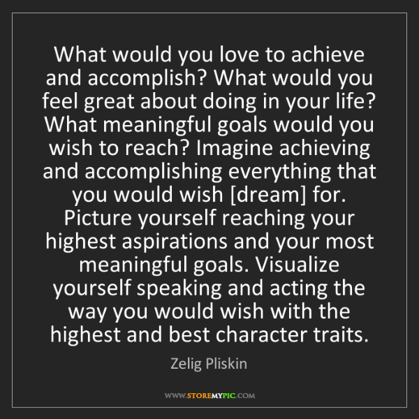 Zelig Pliskin: What would you love to achieve and accomplish? What would...