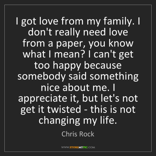 Chris Rock: I got love from my family. I don't really need love from...