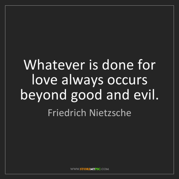 Friedrich Nietzsche: Whatever is done for love always occurs beyond good and...