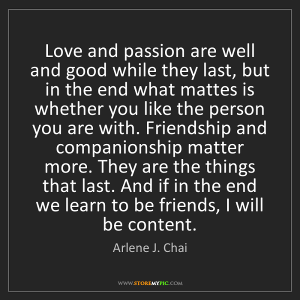 Arlene J. Chai: Love and passion are well and good while they last, but...
