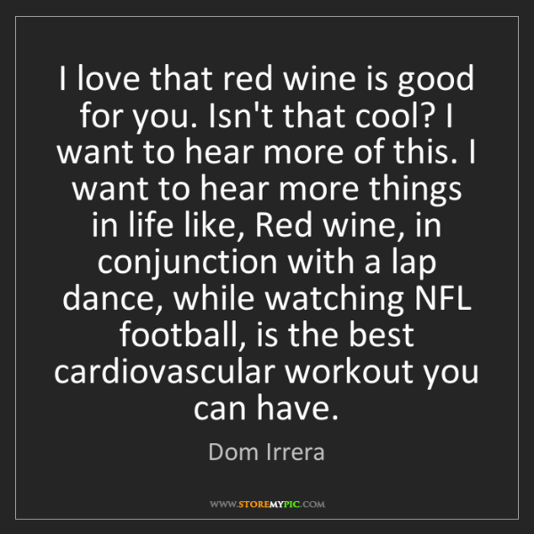 Dom Irrera: I love that red wine is good for you. Isn't that cool?...