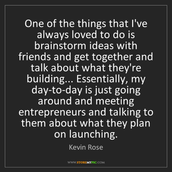 Kevin Rose: One of the things that I've always loved to do is brainstorm...