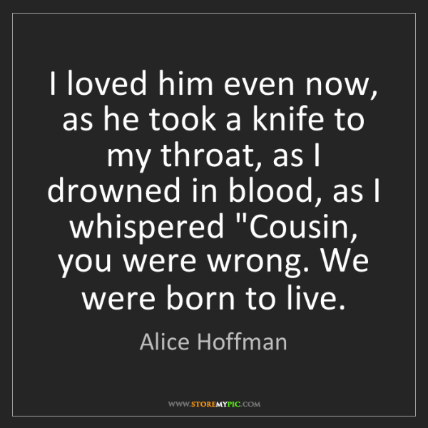 Alice Hoffman: I loved him even now, as he took a knife to my throat,...